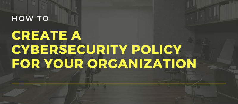 How to Create a Cybersecurity Policy for Your Organization