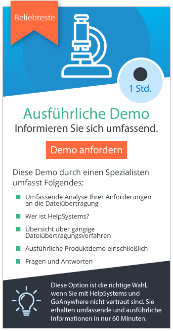 Ausführliche Demo anfordern: Diese einstündige Demo eignet sich dann, wenn Sie mit HelpSystems und GoAnywhere nicht vertraut sind. Umfassende und ausführliche Informationen in nur 60 Minuten.