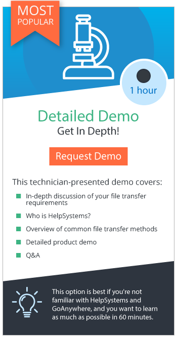 Request a Detailed Demo: An hour-long demo that is best for when you're not familiar with HelpSystems and GoAnywhere; great if you want to learn as much as possible in 60 minutes!