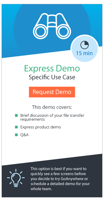 Request an Express Demo: A 15 minute demo that's best for quickly seeing a few screens before you decide to try GoAnywhere or schedule a detailed demo for your whole team.